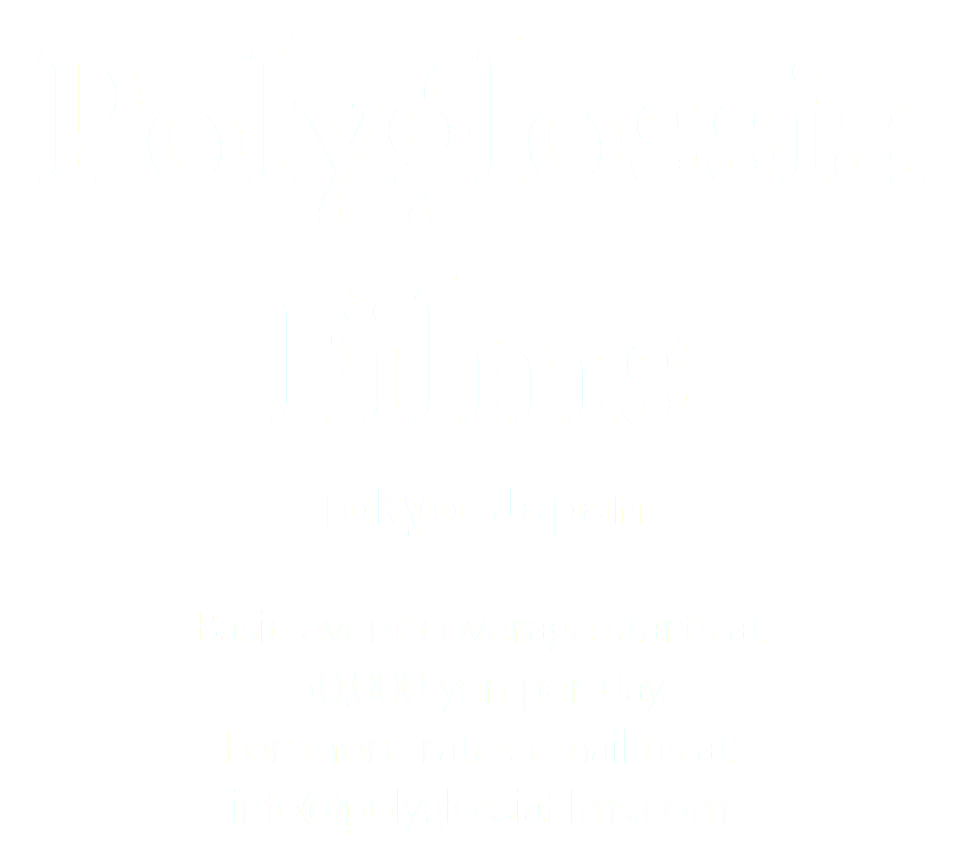Polyglossia Films Tokyo, Japan Basic event coverage starts at 50,000 yen per day. For more rates email us at: info@polyglossiafilms.com